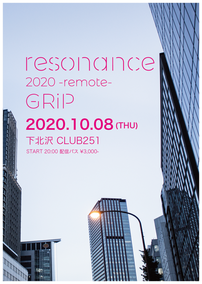 resonance 2020 -remote- GRiP  2020.10.08(木)下北沢CLUB251 START20:00 配信パス¥3,000-